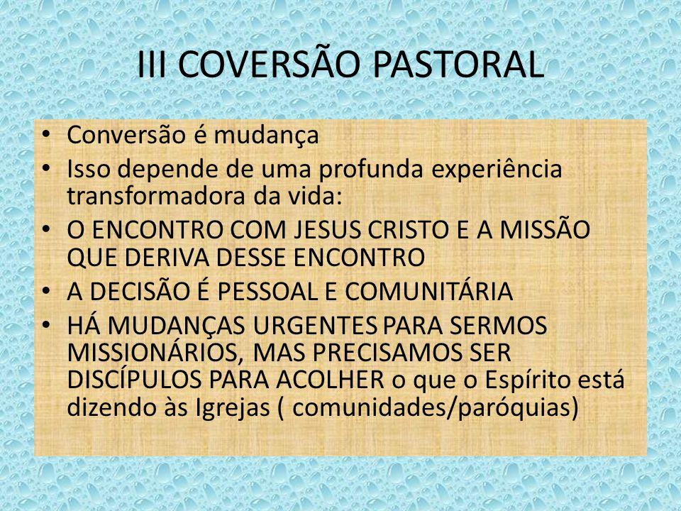 III COVERSÃO PASTORAL Conversão é mudança Isso depende de uma profunda experiência transformadora da vida: O ENCONTRO COM JESUS CRISTO E A MISSÃO QUE