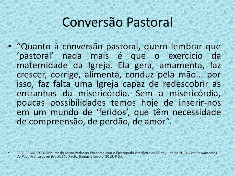 Conversão Pastoral Quanto à conversão pastoral, quero lembrar que pastoral nada mais é que o exercício da maternidade da Igreja. Ela gera, amamenta, f