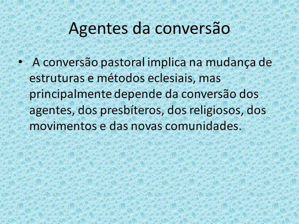 Agentes da conversão A conversão pastoral implica na mudança de estruturas e métodos eclesiais, mas principalmente depende da conversão dos agentes, d