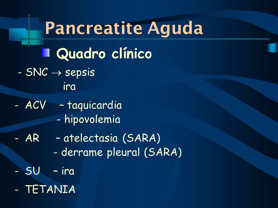 Pancreatite Aguda - SNC sepsis ira -ACV – taquicardia - hipovolemia -AR – atelectasia (SARA) - derrame pleural (SARA) -SU – ira -TETANIA Quadro clínico