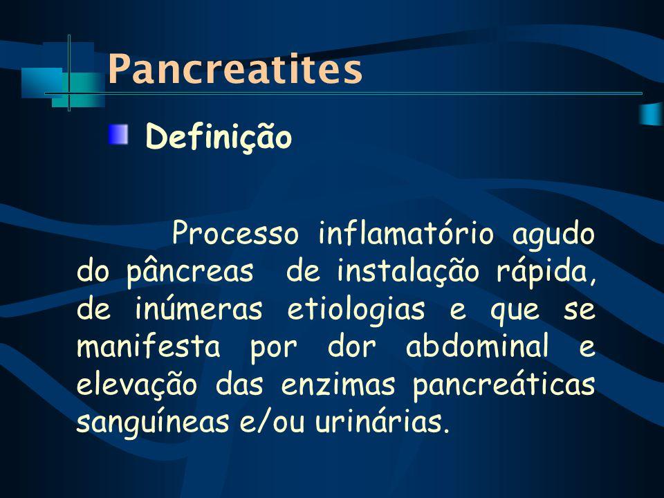Pancreatites Processo inflamatório agudo do pâncreas de instalação rápida, de inúmeras etiologias e que se manifesta por dor abdominal e elevação das enzimas pancreáticas sanguíneas e/ou urinárias.