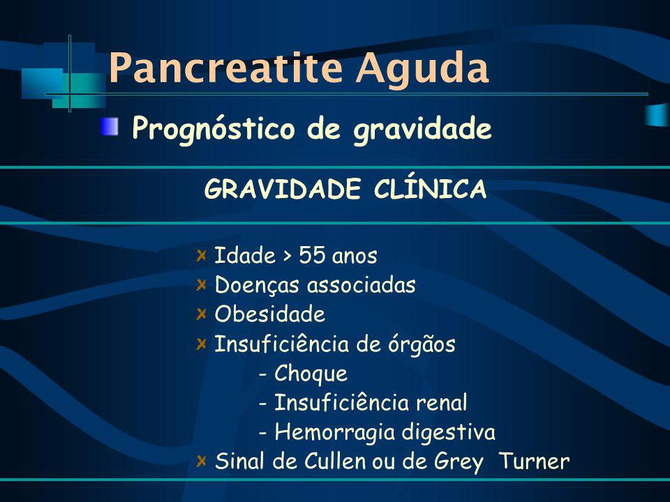 Pancreatite Aguda GRAVIDADE CLÍNICA Idade > 55 anos Doenças associadas Obesidade Insuficiência de órgãos - Choque - Insuficiência renal - Hemorragia digestiva Sinal de Cullen ou de Grey Turner Prognóstico de gravidade