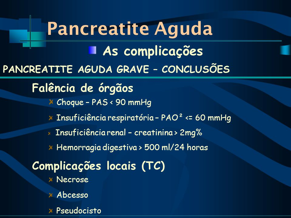 Pancreatite Aguda PANCREATITE AGUDA GRAVE – CONCLUSÕES Falência de órgãos Choque – PAS < 90 mmHg Insuficiência respiratória – PAO² <= 60 mmHg Insuficiência renal – creatinina > 2mg% Hemorragia digestiva > 500 ml/24 horas As complicações Complicações locais (TC) Necrose Abcesso Pseudocisto