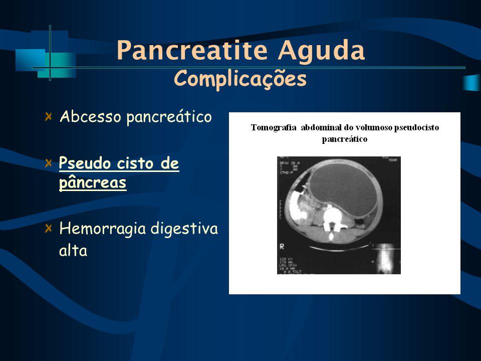 Pancreatite Aguda Complicações Abcesso pancreático Pseudo cisto de pâncreas Hemorragia digestiva alta