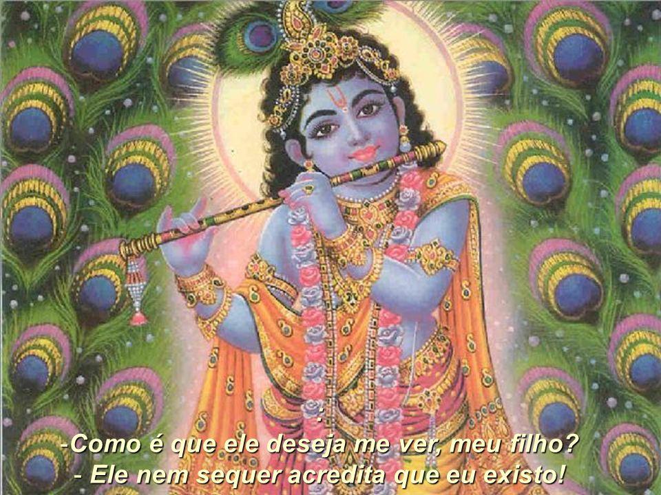 Se ele existe, vamos lá fora para vê-lo! O grupo inteiro saiu. O menino começou a chamar por Krishna, mas este não aparecia. Desesperado, ele fez uma