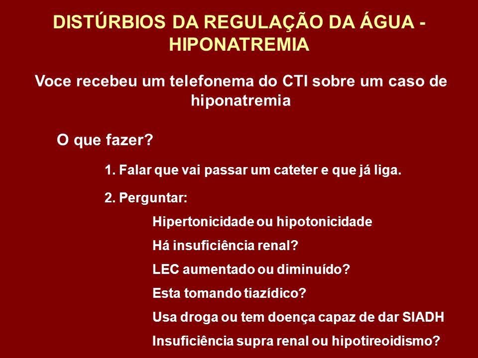 Voce recebeu um telefonema do CTI sobre um caso de hiponatremia DISTÚRBIOS DA REGULAÇÃO DA ÁGUA - HIPONATREMIA O que fazer? 1. Falar que vai passar um