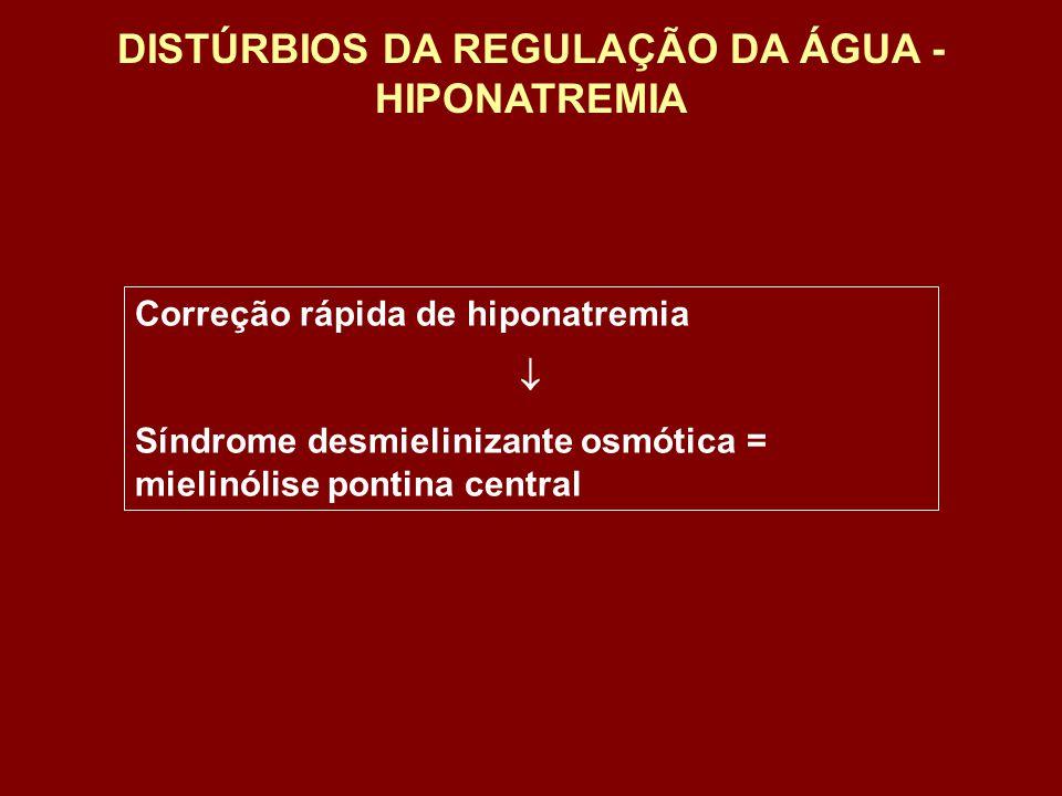 Correção rápida de hiponatremia Síndrome desmielinizante osmótica = mielinólise pontina central DISTÚRBIOS DA REGULAÇÃO DA ÁGUA - HIPONATREMIA