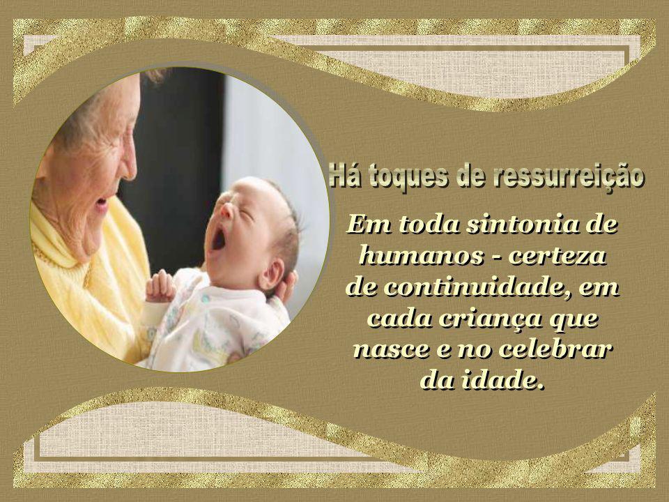 Em toda sintonia de humanos - certeza de continuidade, em cada criança que nasce e no celebrar da idade.