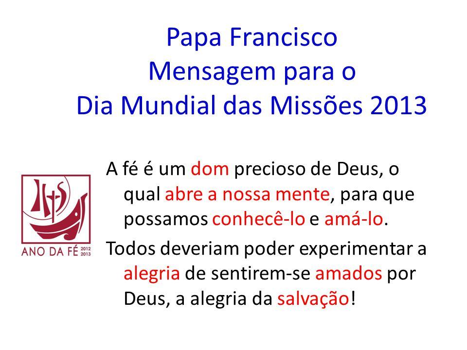 Papa Francisco Mensagem para o Dia Mundial das Missões 2013 A fé é um dom precioso de Deus, o qual abre a nossa mente, para que possamos conhecê-lo e