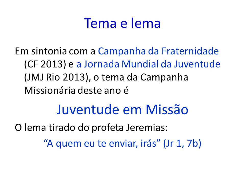 Tema e lema Em sintonia com a Campanha da Fraternidade (CF 2013) e a Jornada Mundial da Juventude (JMJ Rio 2013), o tema da Campanha Missionária deste