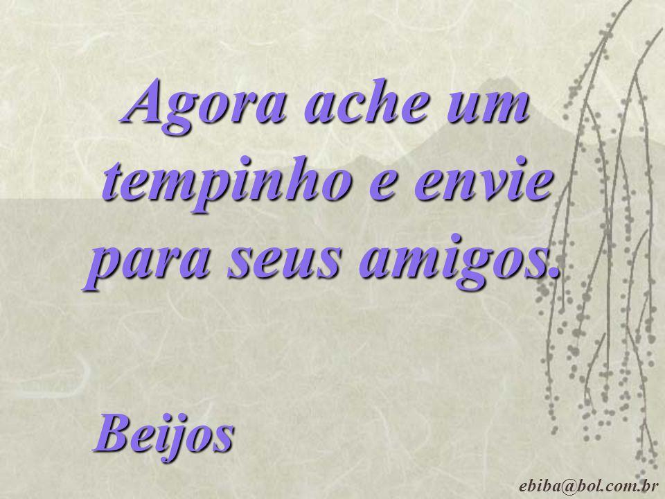 Agora ache um tempinho e envie para seus amigos. Beijos ebiba@bol.com.br