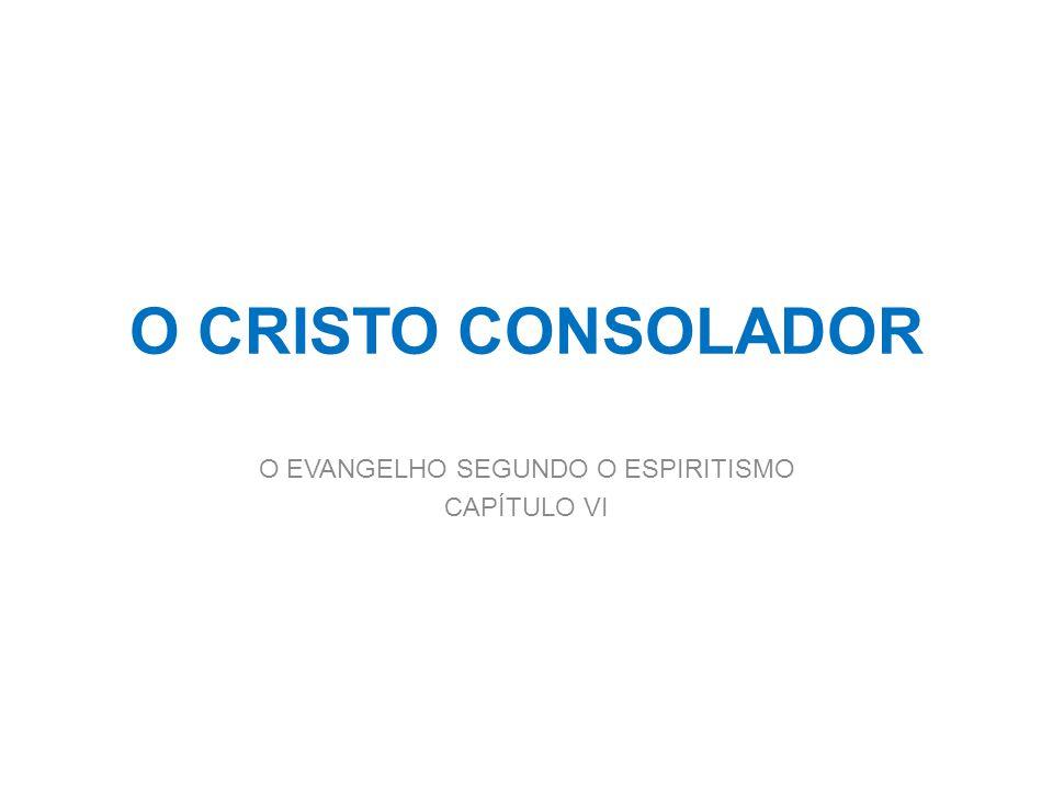 O CRISTO CONSOLADOR O EVANGELHO SEGUNDO O ESPIRITISMO CAPÍTULO VI