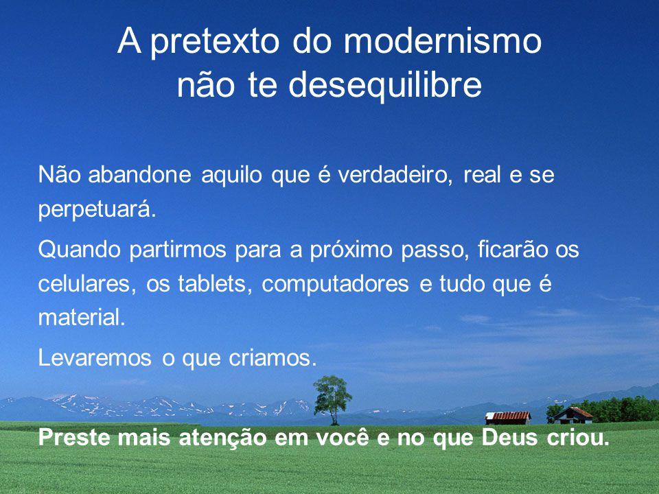 A pretexto do modernismo não te desequilibre Não abandone aquilo que é verdadeiro, real e se perpetuará.