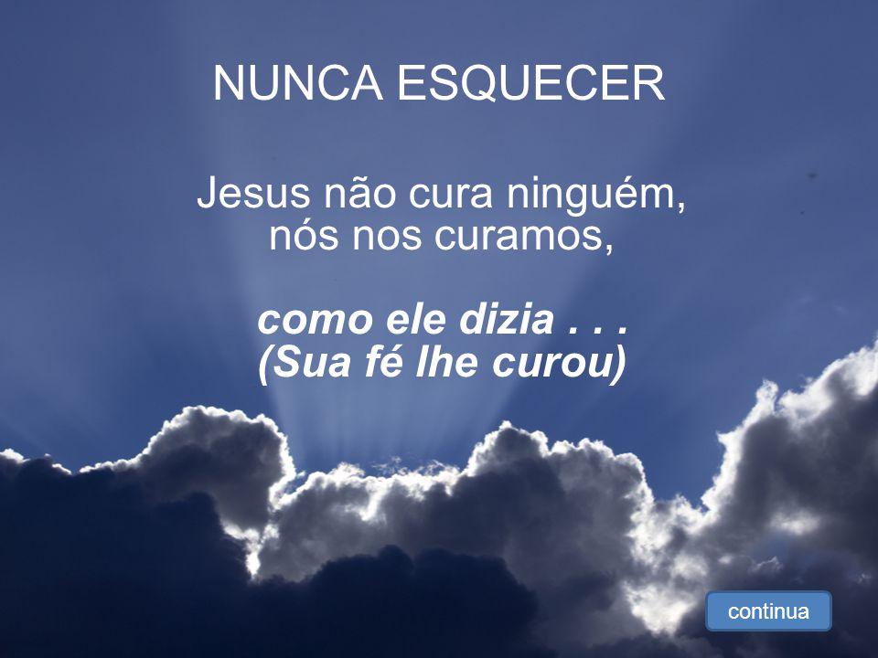 NUNCA ESQUECER Jesus não cura ninguém, nós nos curamos, como ele dizia...