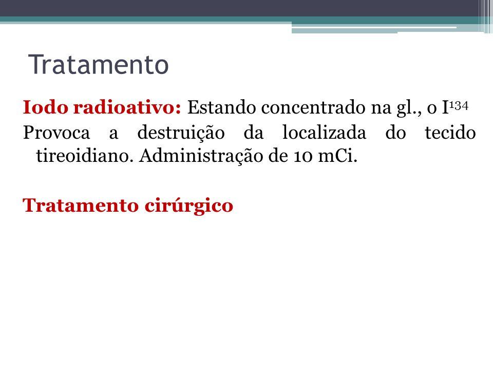 Tratamento Iodo radioativo: Estando concentrado na gl., o I 134 Provoca a destruição da localizada do tecido tireoidiano. Administração de 10 mCi. Tra