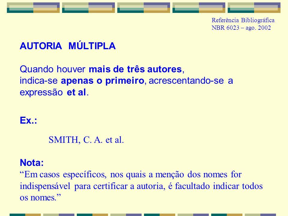 AUTORIA MÚLTIPLA Quando houver mais de três autores, indica-se apenas o primeiro, acrescentando-se a expressão et al. Ex.: SMITH, C. A. et al. Nota: E