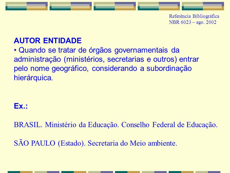 Ex.: BRASIL. Ministério da Educação. Conselho Federal de Educação. SÃO PAULO (Estado). Secretaria do Meio ambiente. AUTOR ENTIDADE Quando se tratar de