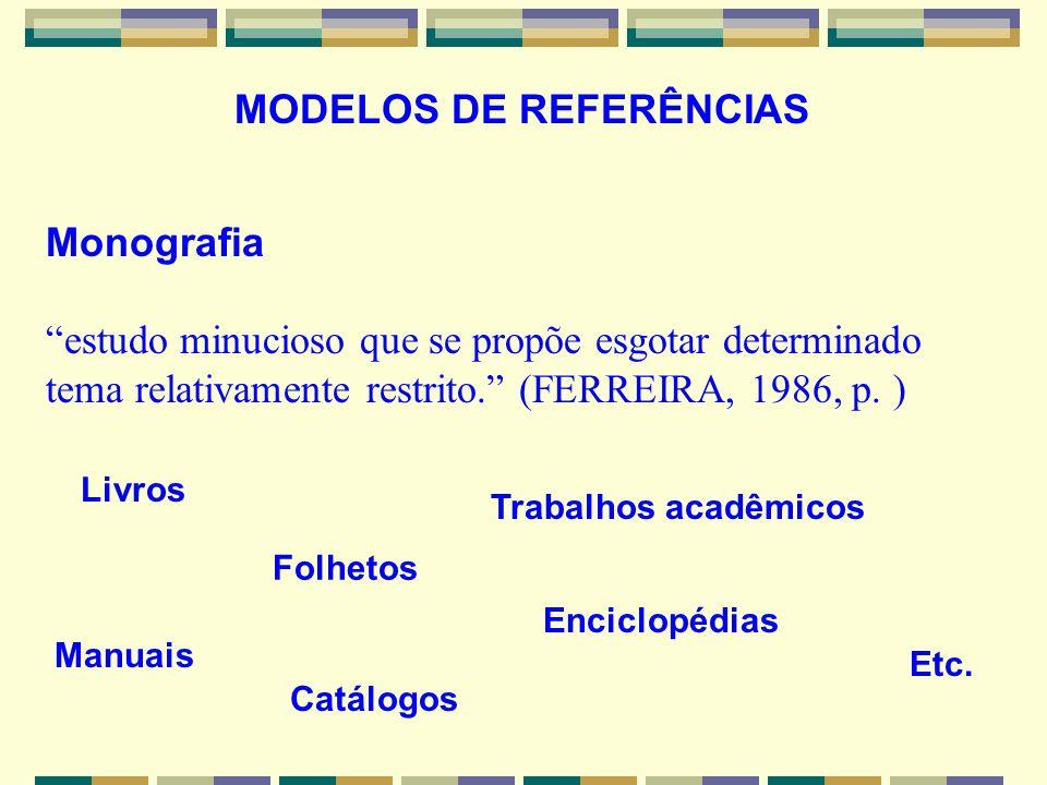 MODELOS DE REFERÊNCIAS Monografia estudo minucioso que se propõe esgotar determinado tema relativamente restrito. (FERREIRA, 1986, p. ) Livros Folheto