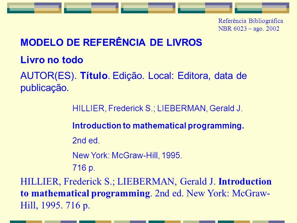 Referência Bibliográfica NBR 6023 – ago. 2002 Livro no todo AUTOR(ES). Título. Edição. Local: Editora, data de publicação. HILLIER, Frederick S.; LIEB