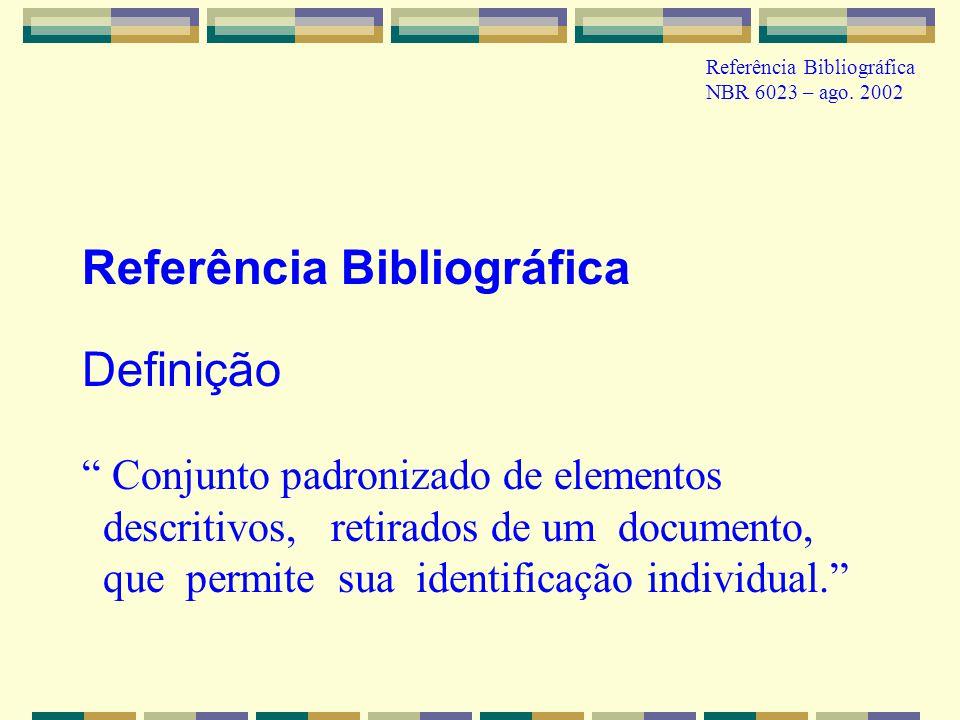 Referência Bibliográfica NBR 6023 – ago. 2002 Referência Bibliográfica Definição Conjunto padronizado de elementos descritivos, retirados de um docume