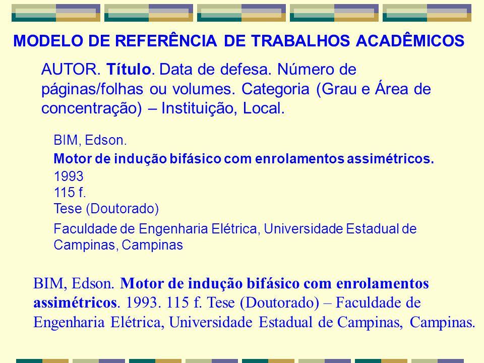 MODELO DE REFERÊNCIA DE TRABALHOS ACADÊMICOS BIM, Edson. Motor de indução bifásico com enrolamentos assimétricos. 1993. 115 f. Tese (Doutorado) – Facu