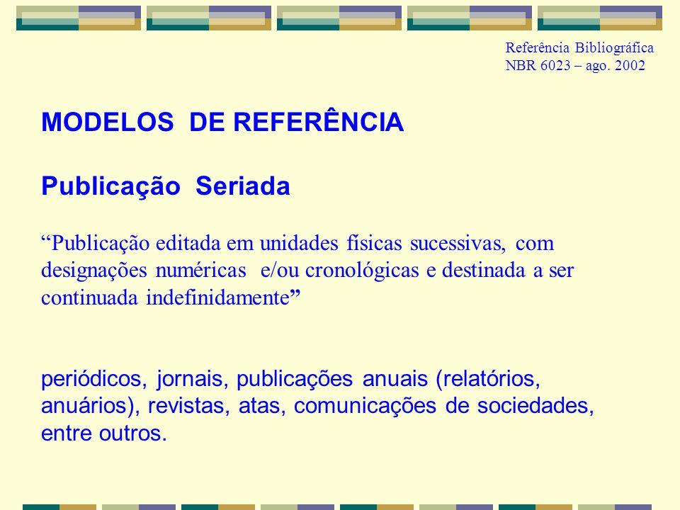 MODELOS DE REFERÊNCIA Publicação Seriada Publicação editada em unidades físicas sucessivas, com designações numéricas e/ou cronológicas e destinada a