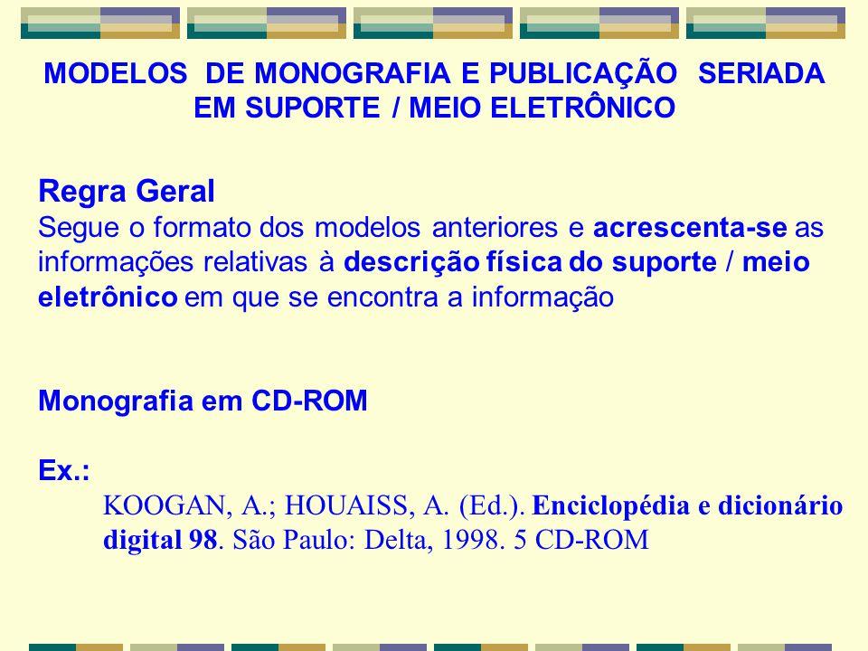 MODELOS DE MONOGRAFIA E PUBLICAÇÃO SERIADA EM SUPORTE / MEIO ELETRÔNICO Regra Geral Segue o formato dos modelos anteriores e acrescenta-se as informações relativas à descrição física do suporte / meio eletrônico em que se encontra a informação Monografia em CD-ROM Ex.: KOOGAN, A.; HOUAISS, A.