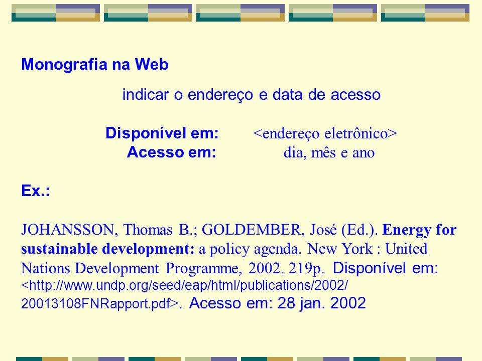 Monografia na Web indicar o endereço e data de acesso Disponível em: Acesso em: dia, mês e ano Ex.: JOHANSSON, Thomas B.; GOLDEMBER, José (Ed.). Energ