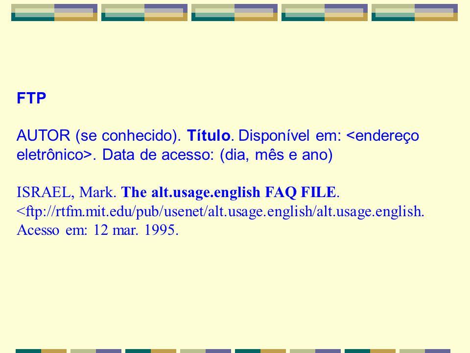 FTP AUTOR (se conhecido). Título. Disponível em:. Data de acesso: (dia, mês e ano) ISRAEL, Mark. The alt.usage.english FAQ FILE. <ftp://rtfm.mit.edu/p