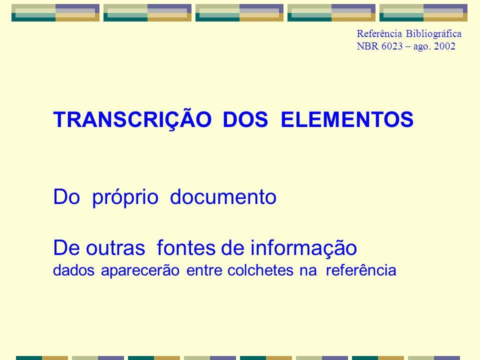 Referência Bibliográfica NBR 6023 – ago. 2002 TRANSCRIÇÃO DOS ELEMENTOS Do próprio documento De outras fontes de informação dados aparecerão entre col