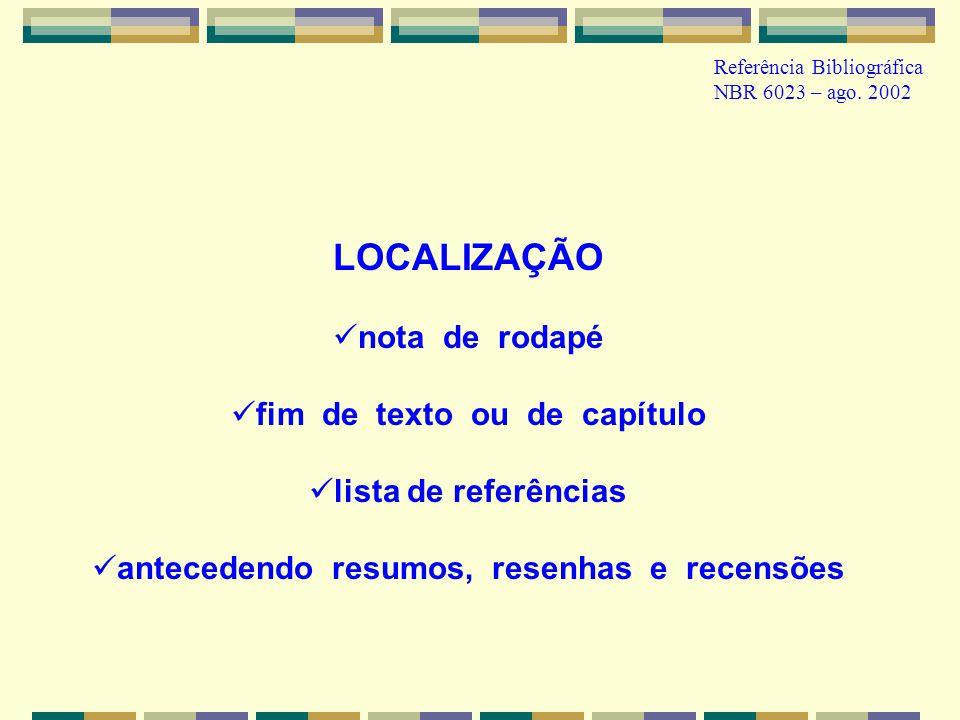 Referência Bibliográfica NBR 6023 – ago. 2002 LOCALIZAÇÃO nota de rodapé fim de texto ou de capítulo lista de referências antecedendo resumos, resenha
