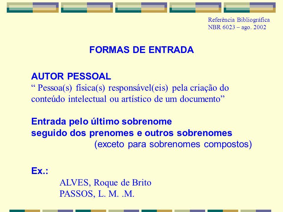 Referência Bibliográfica NBR 6023 – ago. 2002 FORMAS DE ENTRADA AUTOR PESSOAL Pessoa(s) física(s) responsável(eis) pela criação do conteúdo intelectua