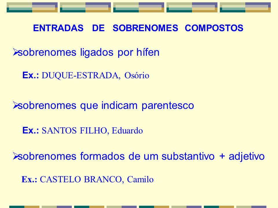 ENTRADAS DE SOBRENOMES COMPOSTOS sobrenomes ligados por hífen Ex.: DUQUE-ESTRADA, Osório sobrenomes que indicam parentesco Ex.: SANTOS FILHO, Eduardo
