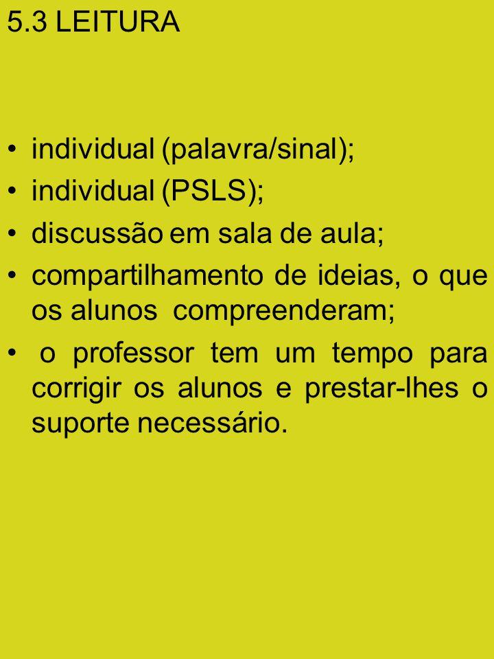 5.3 LEITURA individual (palavra/sinal); individual (PSLS); discussão em sala de aula; compartilhamento de ideias, o que os alunos compreenderam; o professor tem um tempo para corrigir os alunos e prestar-lhes o suporte necessário.