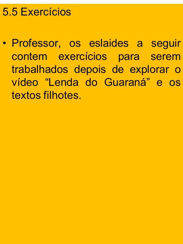 5.5 Exercícios Professor, os eslaides a seguir contem exercícios para serem trabalhados depois de explorar o vídeo Lenda do Guaraná e os textos filhotes.
