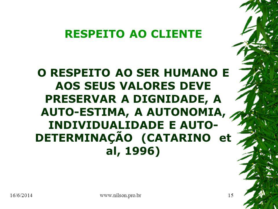 RESPEITO AO CLIENTE O RESPEITO AO SER HUMANO E AOS SEUS VALORES DEVE PRESERVAR A DIGNIDADE, A AUTO-ESTIMA, A AUTONOMIA, INDIVIDUALIDADE E AUTO- DETERMINAÇÃO (CATARINO et al, 1996) 16/6/201415www.nilson.pro.br