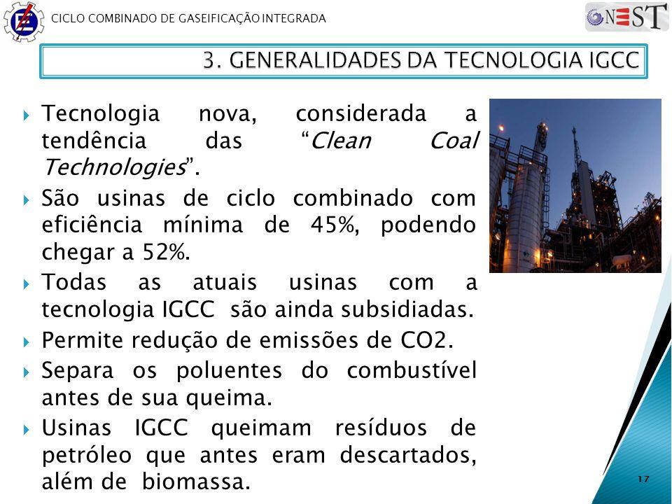 CICLO COMBINADO DE GASEIFICAÇÃO INTEGRADA Tecnologia nova, considerada a tendência das Clean Coal Technologies. São usinas de ciclo combinado com efic