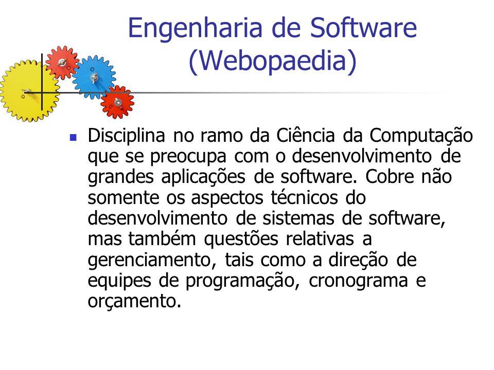 Engenharia de Software (Webopaedia) Disciplina no ramo da Ciência da Computação que se preocupa com o desenvolvimento de grandes aplicações de softwar