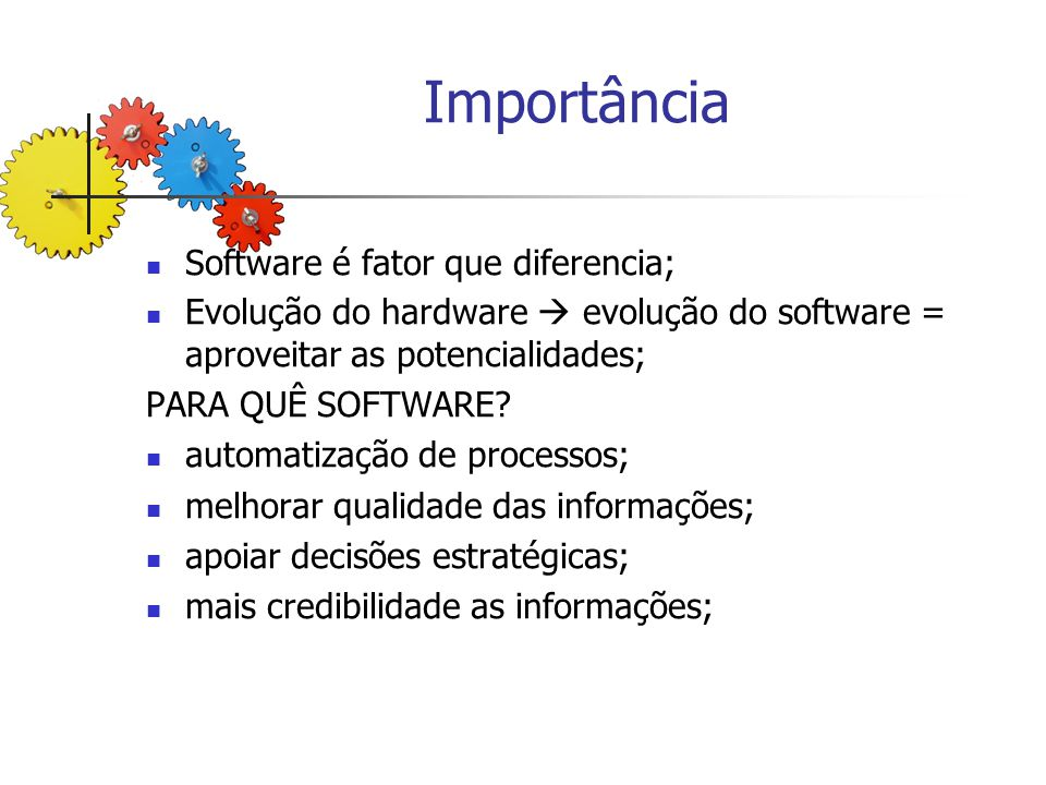 Importância Software é fator que diferencia; Evolução do hardware evolução do software = aproveitar as potencialidades; PARA QUÊ SOFTWARE? automatizaç