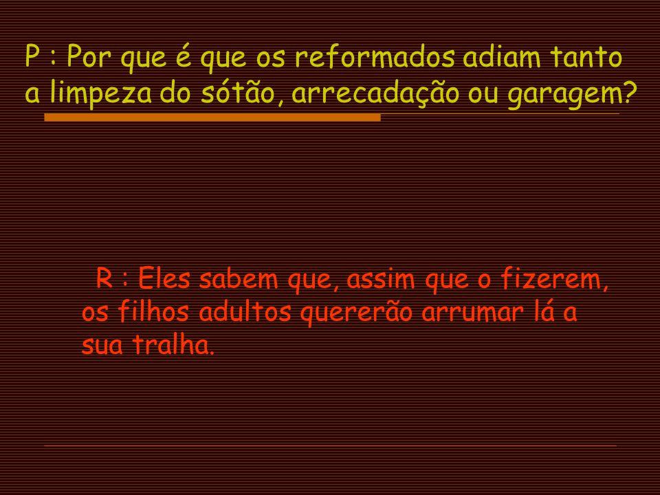 P : Qual é o termo comum para alguém que gosta de trabalhar e se recusa a reformar-se? R : Parvalhão !