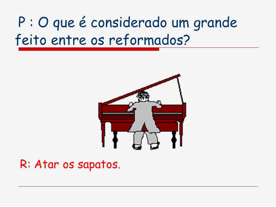 P : O que é considerado um grande feito entre os reformados? R: Atar os sapatos.