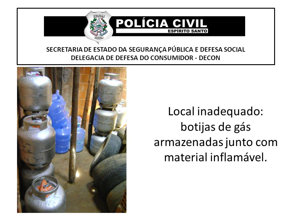 SECRETARIA DE ESTADO DA SEGURANÇA PÚBLICA E DEFESA SOCIAL DELEGACIA DE DEFESA DO CONSUMIDOR - DECON Local inadequado: botijas de gás armazenadas junto