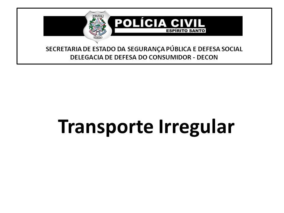 SECRETARIA DE ESTADO DA SEGURANÇA PÚBLICA E DEFESA SOCIAL DELEGACIA DE DEFESA DO CONSUMIDOR - DECON Transporte Irregular