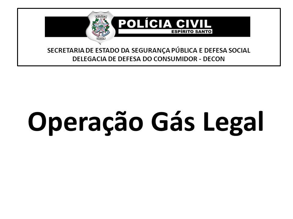 SECRETARIA DE ESTADO DA SEGURANÇA PÚBLICA E DEFESA SOCIAL DELEGACIA DE DEFESA DO CONSUMIDOR - DECON Operação Gás Legal