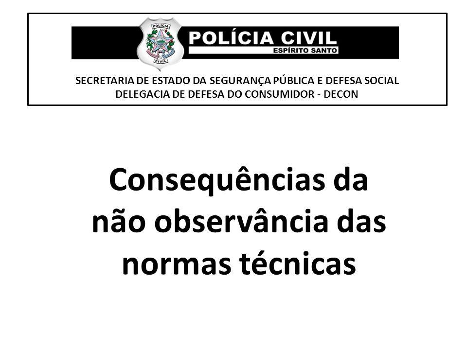 SECRETARIA DE ESTADO DA SEGURANÇA PÚBLICA E DEFESA SOCIAL DELEGACIA DE DEFESA DO CONSUMIDOR - DECON Consequências da não observância das normas técnic