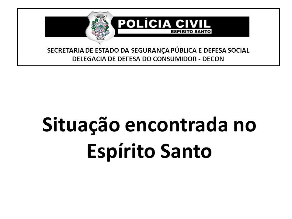 SECRETARIA DE ESTADO DA SEGURANÇA PÚBLICA E DEFESA SOCIAL DELEGACIA DE DEFESA DO CONSUMIDOR - DECON Situação encontrada no Espírito Santo