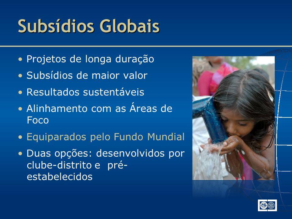 Subsídios Globais Projetos de longa duração Subsídios de maior valor Resultados sustentáveis Alinhamento com as Áreas de Foco Equiparados pelo Fundo Mundial Duas opções: desenvolvidos por clube-distrito e pré- estabelecidos