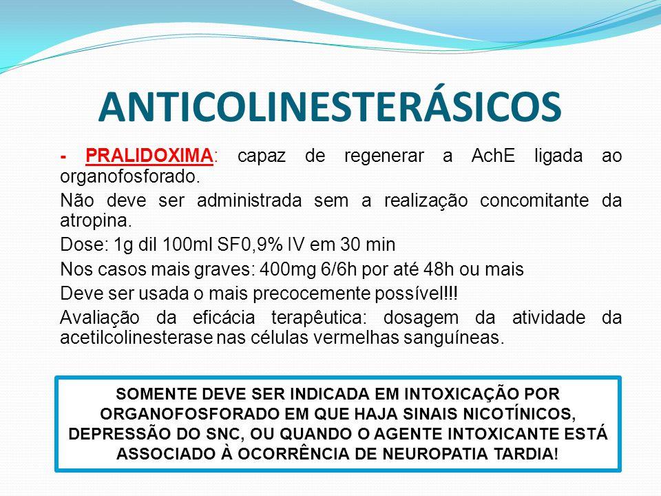 ANTICOLINESTERÁSICOS - PRALIDOXIMA: capaz de regenerar a AchE ligada ao organofosforado. Não deve ser administrada sem a realização concomitante da at