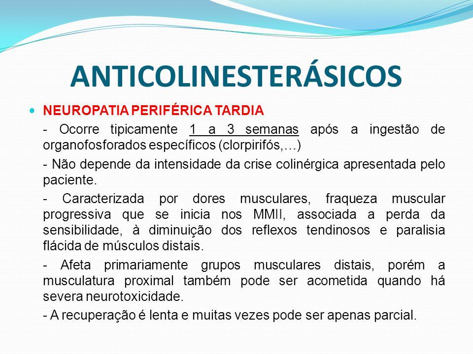 ANTICOLINESTERÁSICOS NEUROPATIA PERIFÉRICA TARDIA - Ocorre tipicamente 1 a 3 semanas após a ingestão de organofosforados específicos (clorpirifós,…) - Não depende da intensidade da crise colinérgica apresentada pelo paciente.