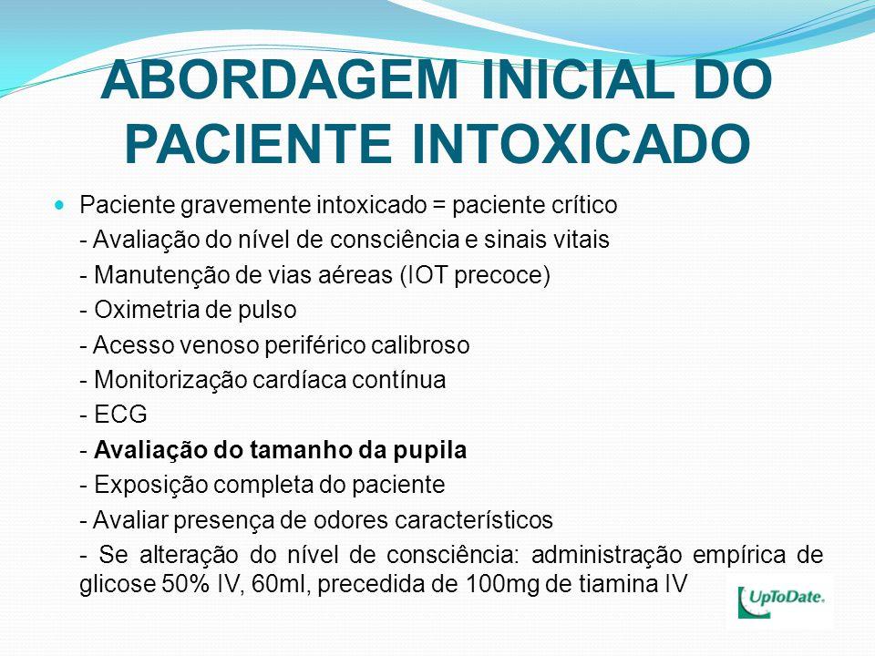 ABORDAGEM INICIAL DO PACIENTE INTOXICADO Paciente gravemente intoxicado = paciente crítico - Avaliação do nível de consciência e sinais vitais - Manutenção de vias aéreas (IOT precoce) - Oximetria de pulso - Acesso venoso periférico calibroso - Monitorização cardíaca contínua - ECG - Avaliação do tamanho da pupila - Exposição completa do paciente - Avaliar presença de odores característicos - Se alteração do nível de consciência: administração empírica de glicose 50% IV, 60ml, precedida de 100mg de tiamina IV